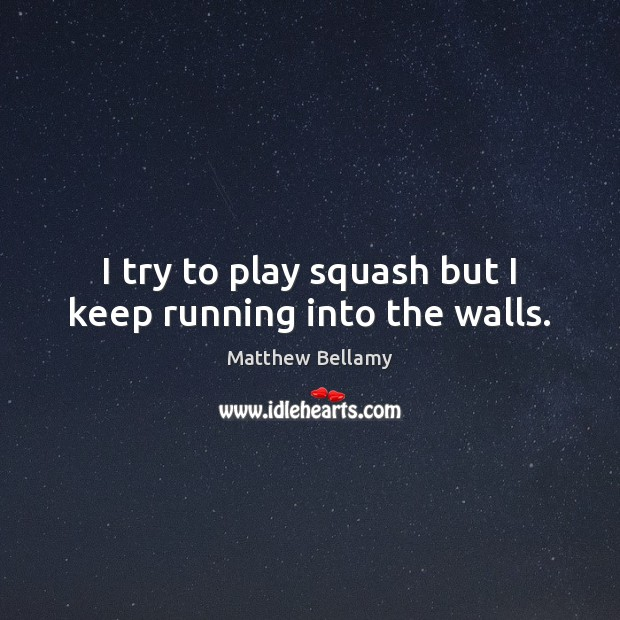 I try to play squash but I keep running into the walls. Image