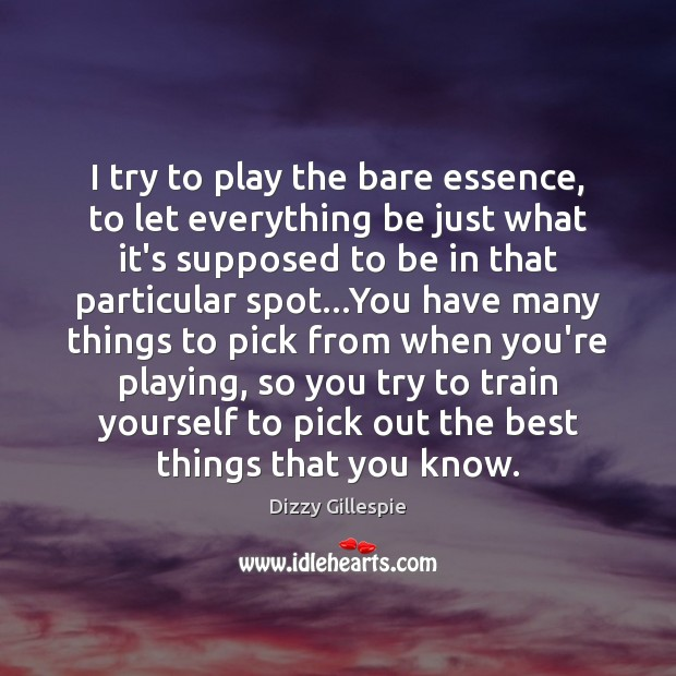 Image, I try to play the bare essence, to let everything be just
