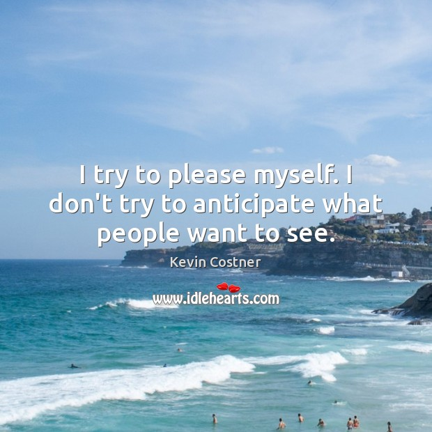 I try to please myself. I don't try to anticipate what people want to see. Kevin Costner Picture Quote