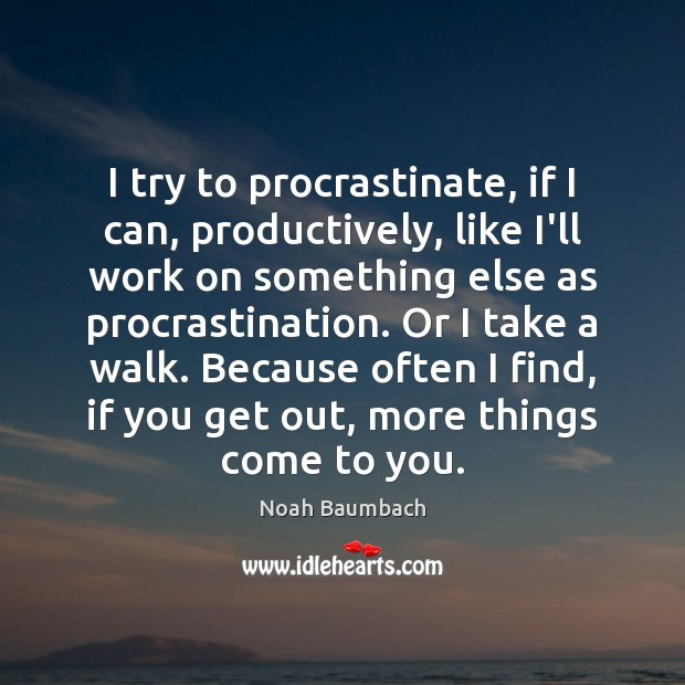 I try to procrastinate, if I can, productively, like I'll work on Procrastination Quotes Image