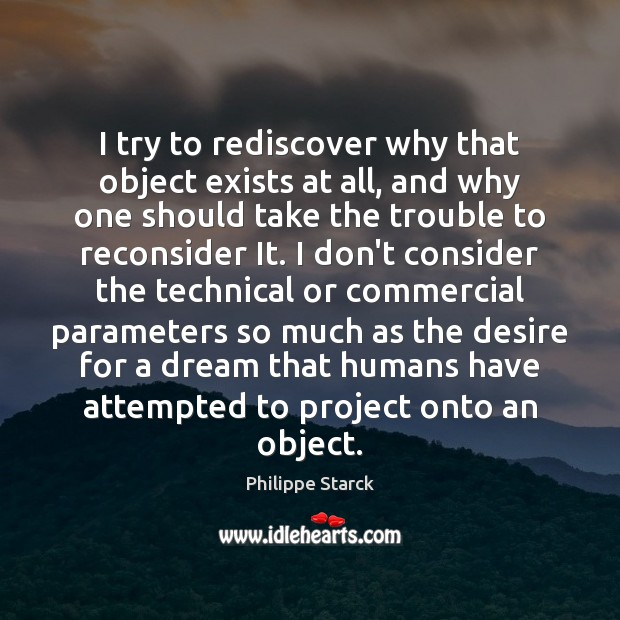 I try to rediscover why that object exists at all, and why Philippe Starck Picture Quote