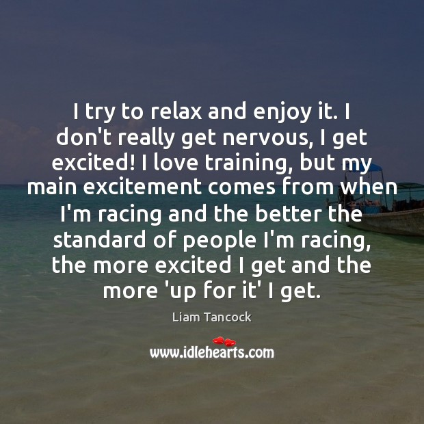 I try to relax and enjoy it. I don't really get nervous, Image