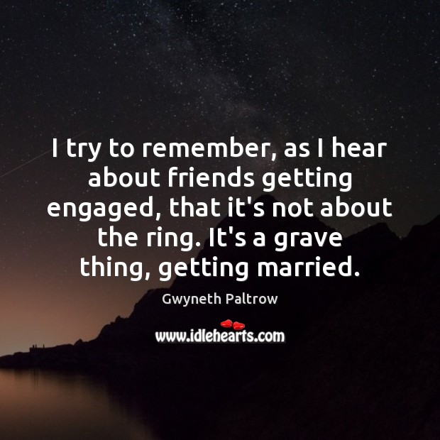 Image, I try to remember, as I hear about friends getting engaged, that