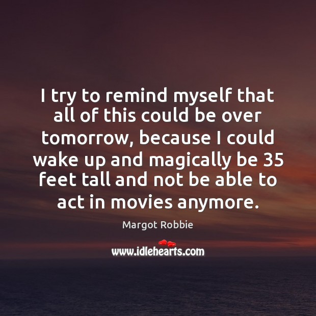 I try to remind myself that all of this could be over Movies Quotes Image
