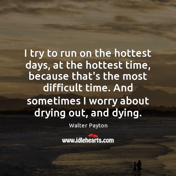 I try to run on the hottest days, at the hottest time, Walter Payton Picture Quote