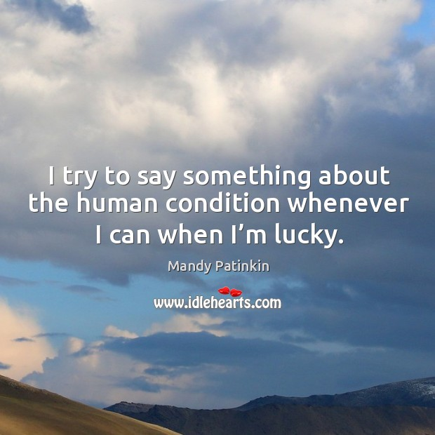 I try to say something about the human condition whenever I can when I'm lucky. Image