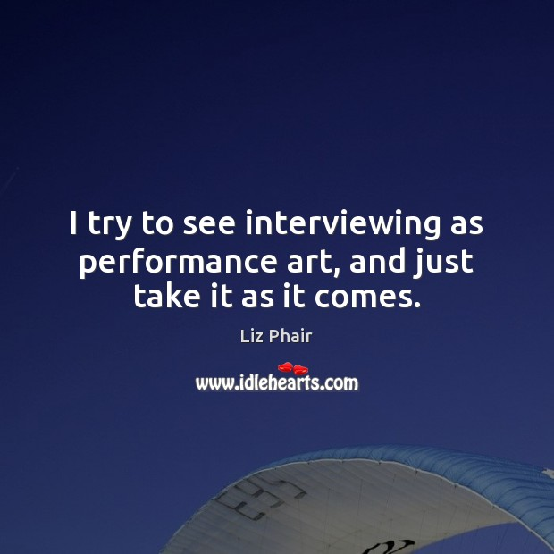 I try to see interviewing as performance art, and just take it as it comes. Image