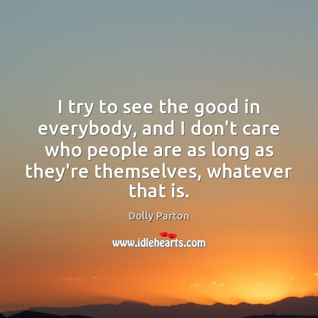 Image, I try to see the good in everybody, and I don't care