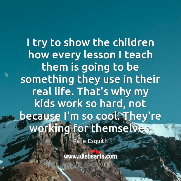 I try to show the children how every lesson I teach them Real Life Quotes Image