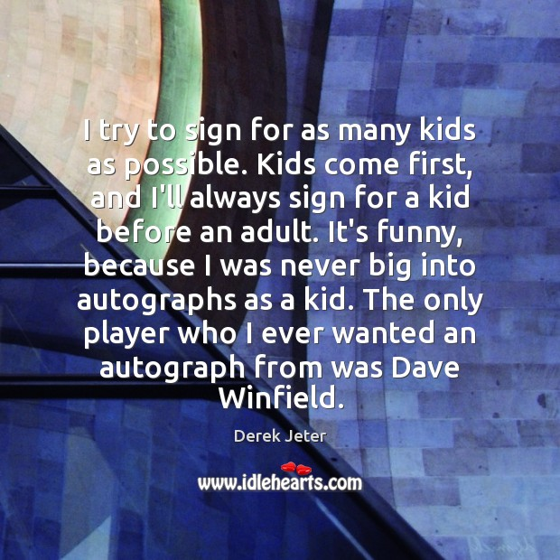I try to sign for as many kids as possible. Kids come Derek Jeter Picture Quote