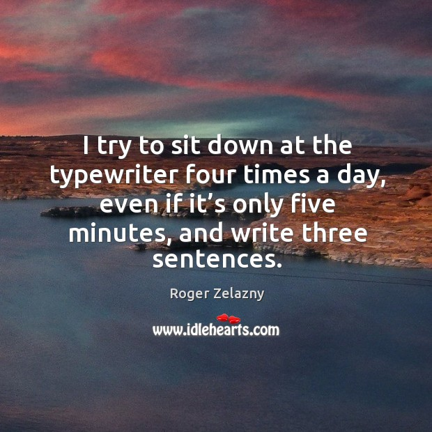 I try to sit down at the typewriter four times a day, even if it's only five minutes, and write three sentences. Image