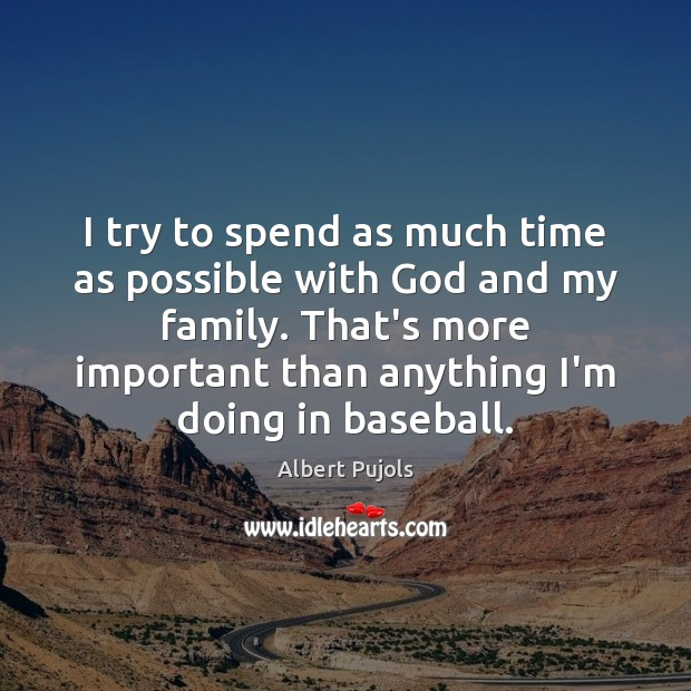 I try to spend as much time as possible with God and Albert Pujols Picture Quote