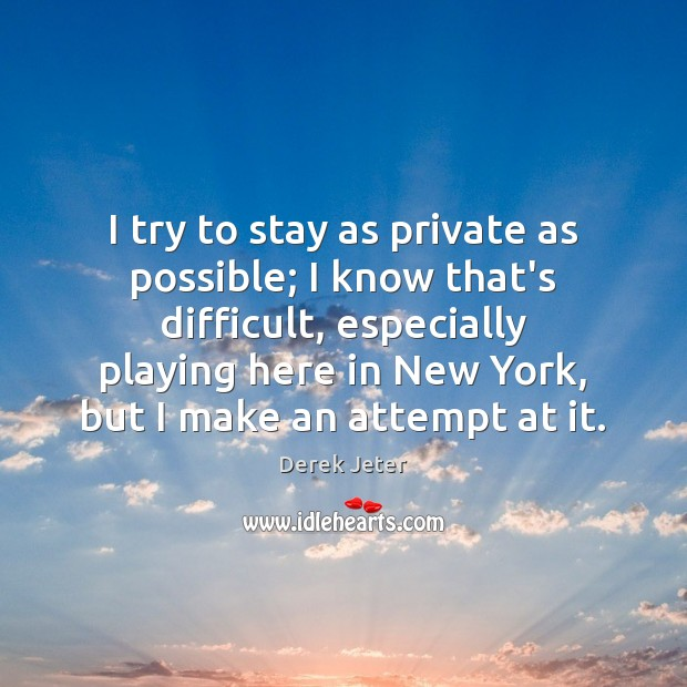 I try to stay as private as possible; I know that's difficult, Derek Jeter Picture Quote
