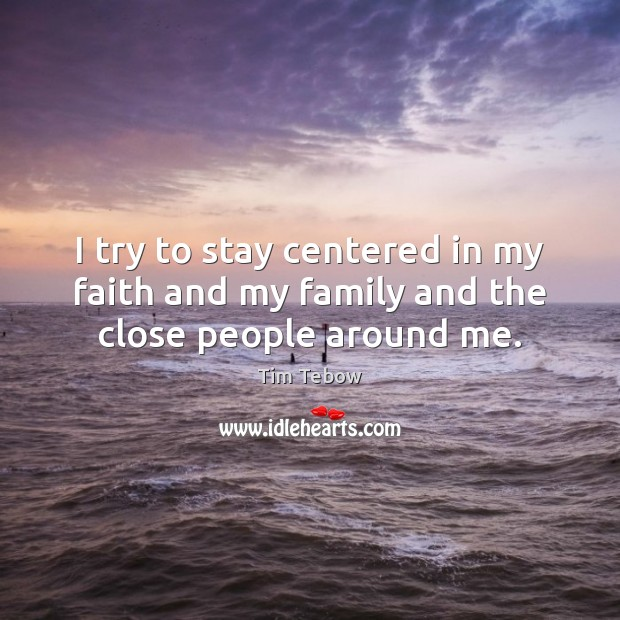 I try to stay centered in my faith and my family and the close people around me. Tim Tebow Picture Quote