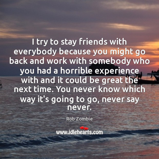 Image, I try to stay friends with everybody because you might go back