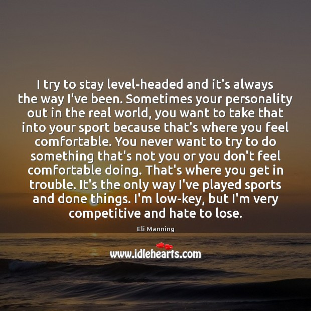 I try to stay level-headed and it's always the way I've been. Eli Manning Picture Quote