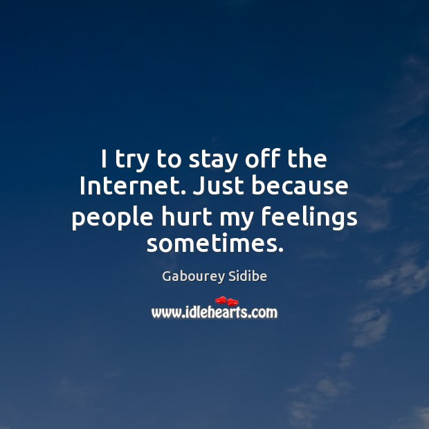 I try to stay off the Internet. Just because people hurt my feelings sometimes. Image