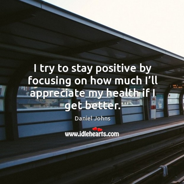 I try to stay positive by focusing on how much I'll appreciate my health if I get better. Stay Positive Quotes Image