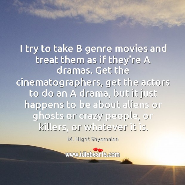 I try to take B genre movies and treat them as if M. Night Shyamalan Picture Quote