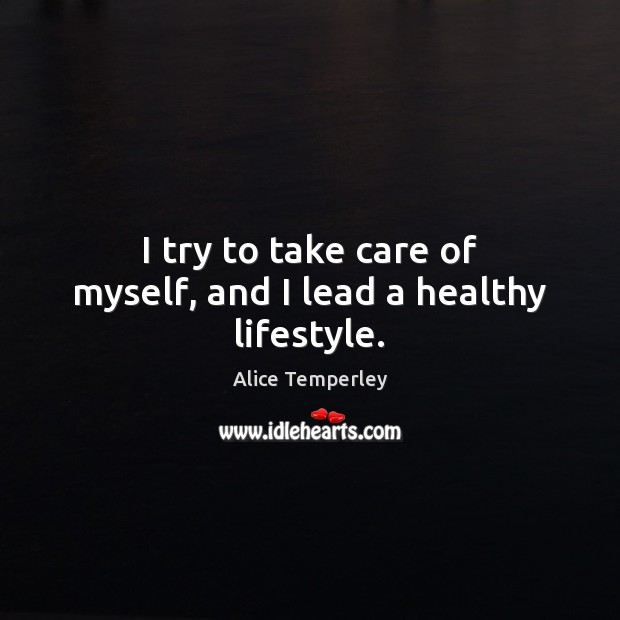 Image, I try to take care of myself, and I lead a healthy lifestyle.