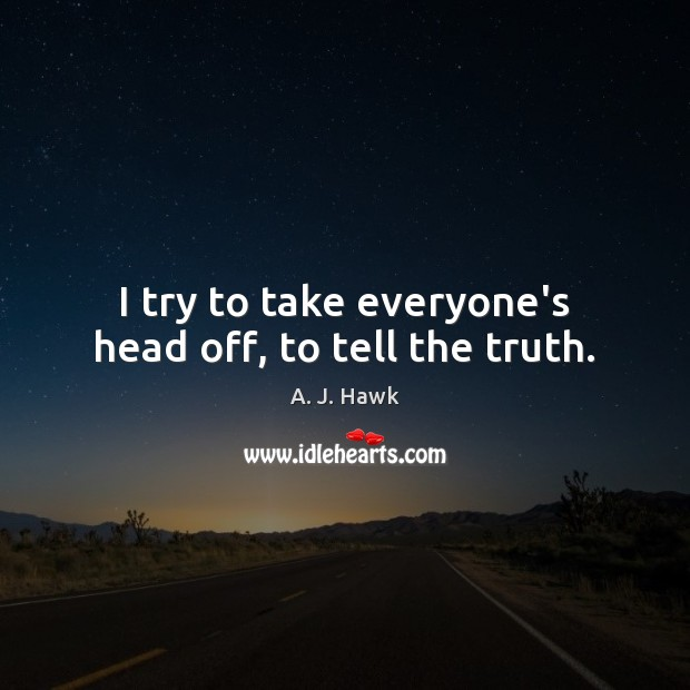Image, I try to take everyone's head off, to tell the truth.