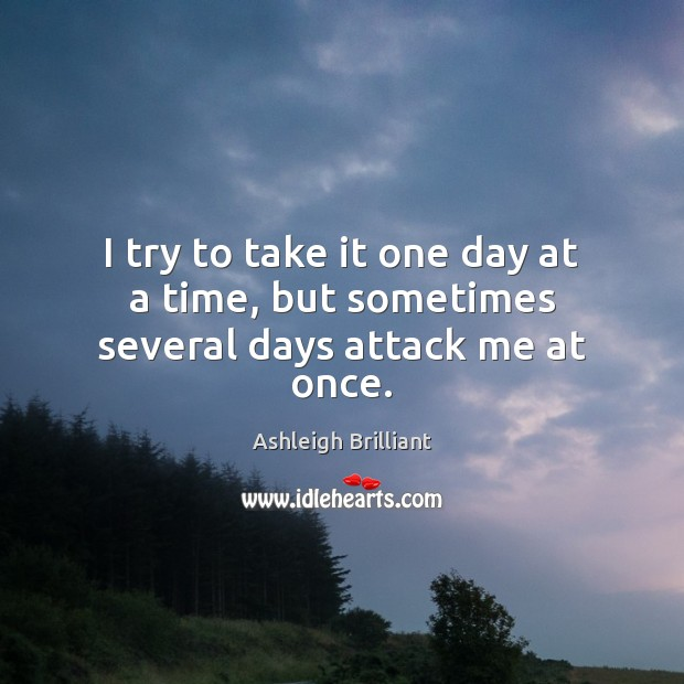 I try to take it one day at a time, but sometimes several days attack me at once. Image