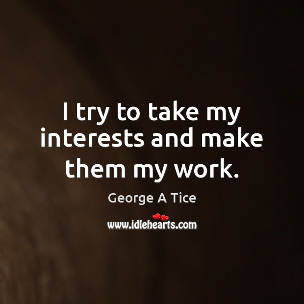 I try to take my interests and make them my work. Image