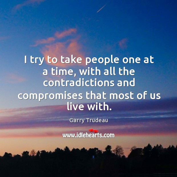 I try to take people one at a time, with all the contradictions and compromises that most of us live with. Garry Trudeau Picture Quote