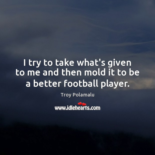 I try to take what's given to me and then mold it to be a better football player. Troy Polamalu Picture Quote
