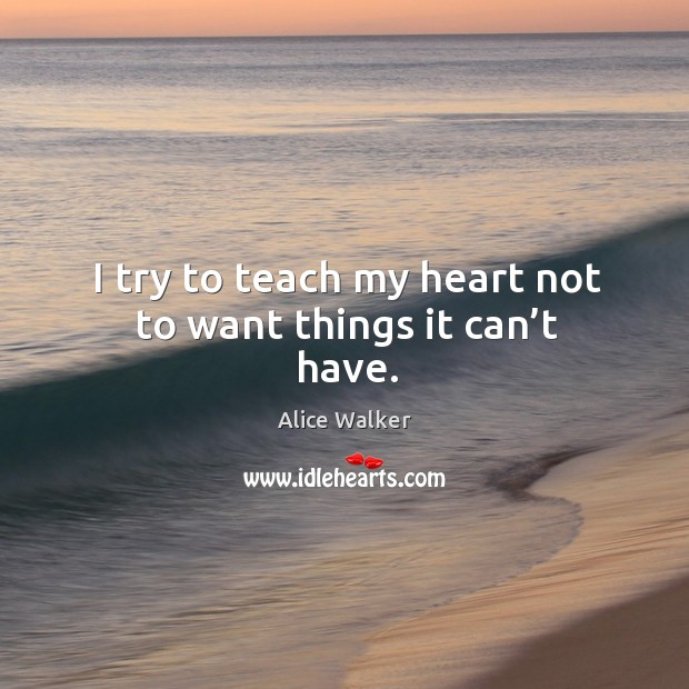 I try to teach my heart not to want things it can't have. Image
