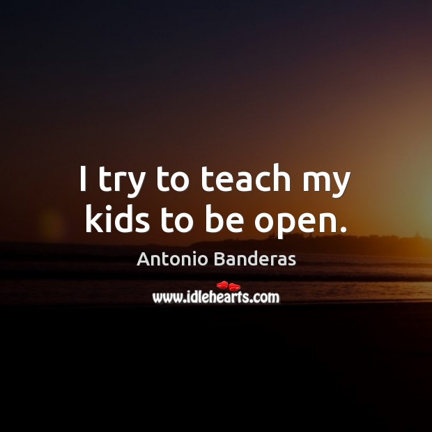 Image, I try to teach my kids to be open.