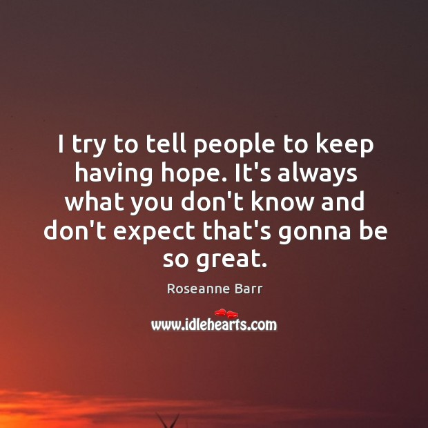 I try to tell people to keep having hope. It's always what Roseanne Barr Picture Quote