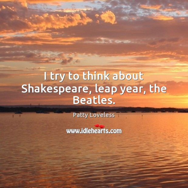 I try to think about Shakespeare, leap year, the Beatles.