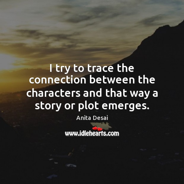 I try to trace the connection between the characters and that way a story or plot emerges. Image