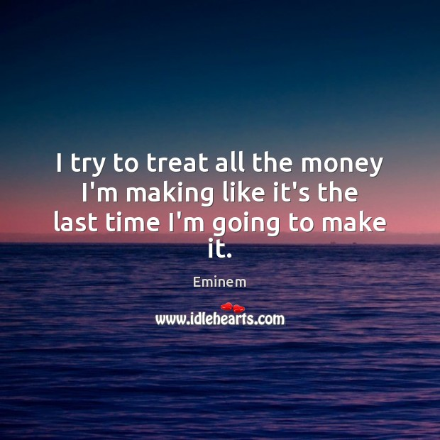 I try to treat all the money I'm making like it's the last time I'm going to make it. Image