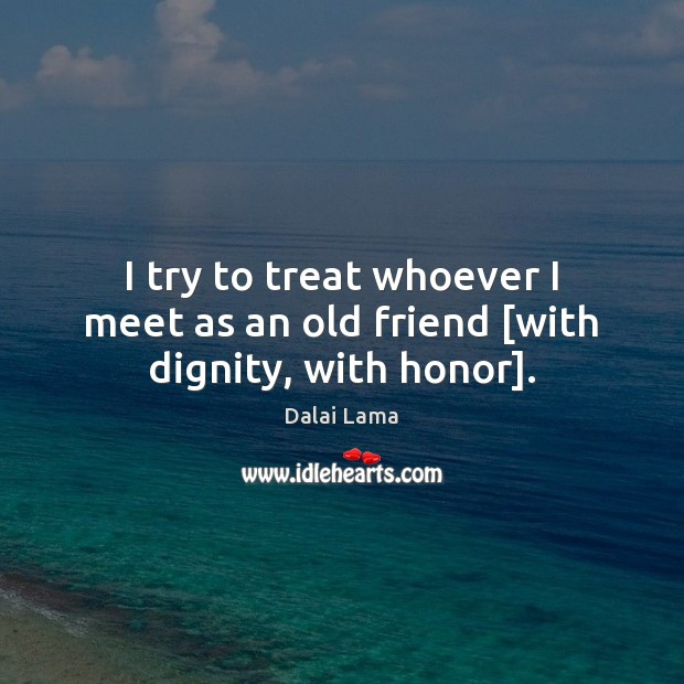 I try to treat whoever I meet as an old friend [with dignity, with honor]. Image