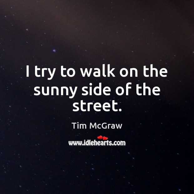 I try to walk on the sunny side of the street. Tim McGraw Picture Quote