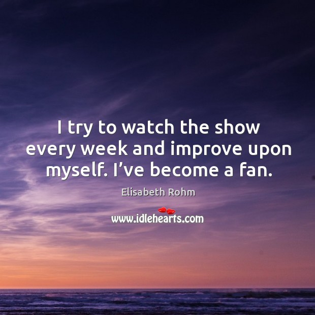 I try to watch the show every week and improve upon myself. I've become a fan. Image