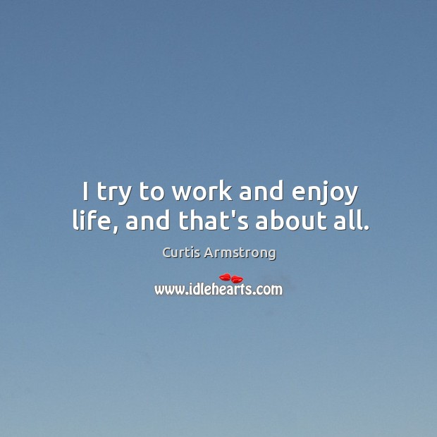 I try to work and enjoy life, and that's about all. Curtis Armstrong Picture Quote