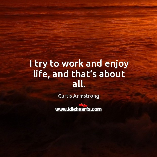 I try to work and enjoy life, and that's about all. Image