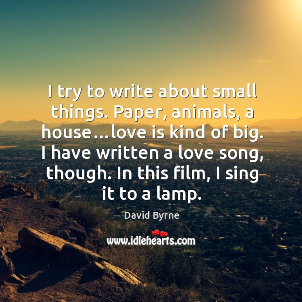 Image, I try to write about small things. Paper, animals, a house…love