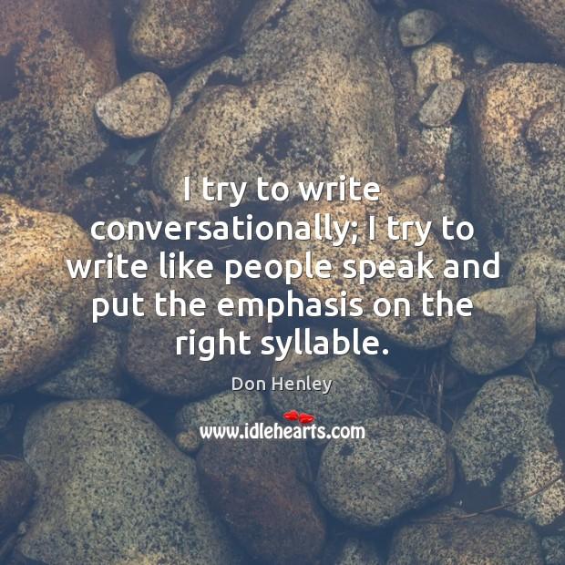 I try to write conversationally; I try to write like people speak Image