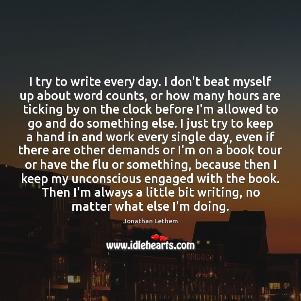 Image, I try to write every day. I don't beat myself up about