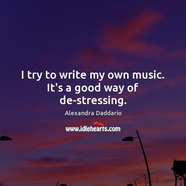 I try to write my own music. It's a good way of de-stressing. Image