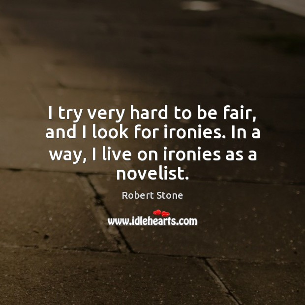 I try very hard to be fair, and I look for ironies. Robert Stone Picture Quote