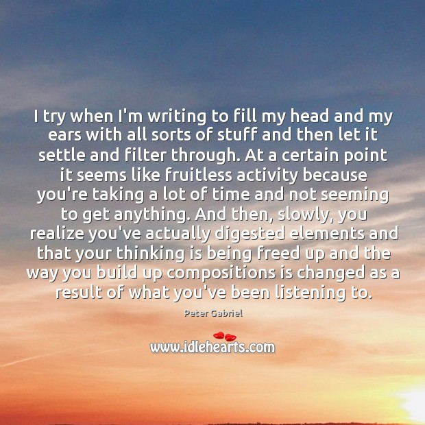I try when I'm writing to fill my head and my ears Image