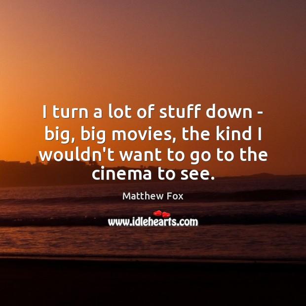 I turn a lot of stuff down – big, big movies, the Matthew Fox Picture Quote