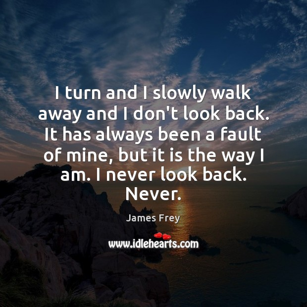 I turn and I slowly walk away and I don't look back. Never Look Back Quotes Image