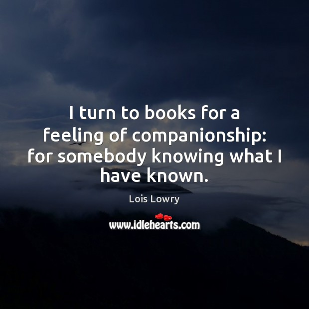 I turn to books for a feeling of companionship: for somebody knowing what I have known. Lois Lowry Picture Quote
