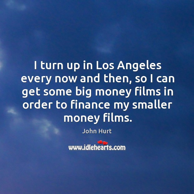 Image, I turn up in los angeles every now and then, so I can get some big money films in order to